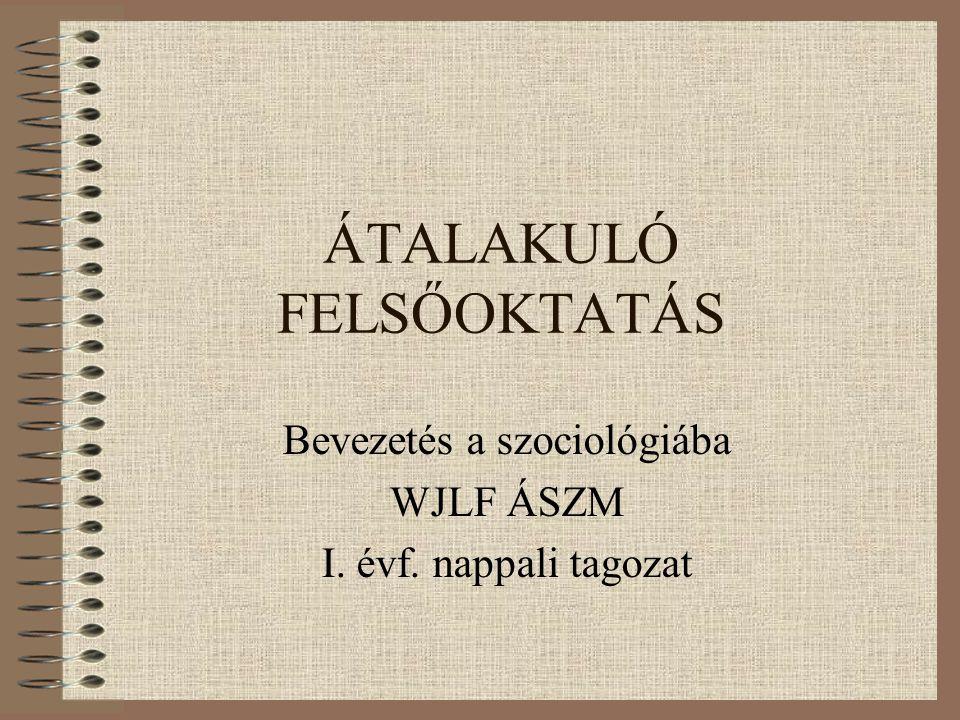 ÁTALAKULÓ FELSŐOKTATÁS Bevezetés a szociológiába WJLF ÁSZM I. évf. nappali tagozat