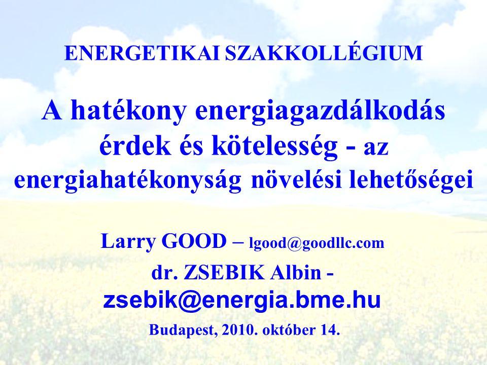 A hatékony energiagazdálkodás érdek és kötelesség - az energiahatékonyság növelési lehetőségei Larry GOOD – lgood@goodllc.com dr. ZSEBIK Albin - zsebi