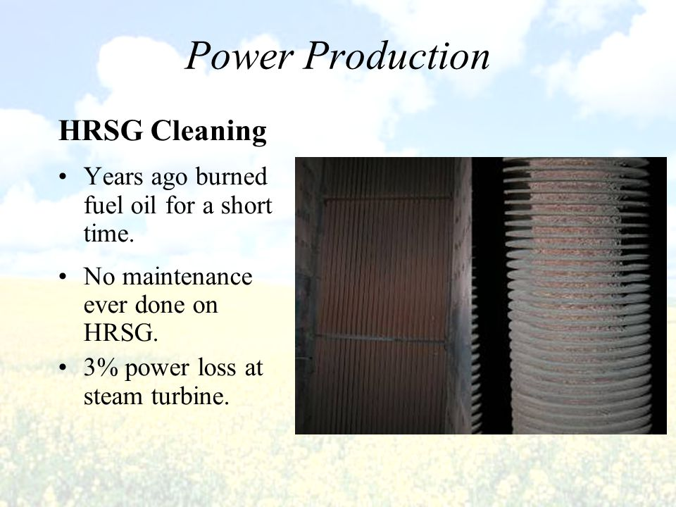 HRSG Cleaning Years ago burned fuel oil for a short time. No maintenance ever done on HRSG. 3% power loss at steam turbine. Power Production