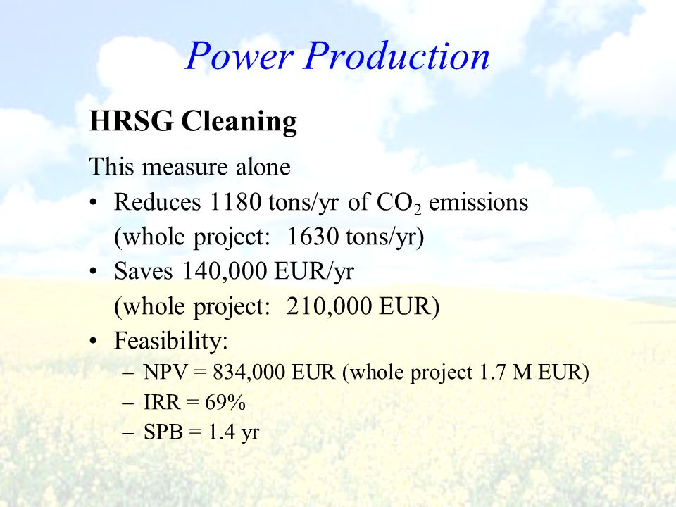HRSG Cleaning This measure alone Reduces 1180 tons/yr of CO 2 emissions (whole project: 1630 tons/yr) Saves 140,000 EUR/yr (whole project: 210,000 EUR