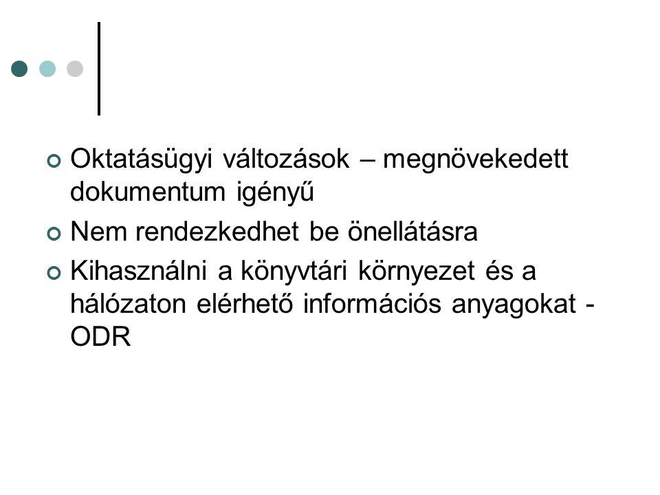 Oktatásügyi változások – megnövekedett dokumentum igényű Nem rendezkedhet be önellátásra Kihasználni a könyvtári környezet és a hálózaton elérhető információs anyagokat - ODR