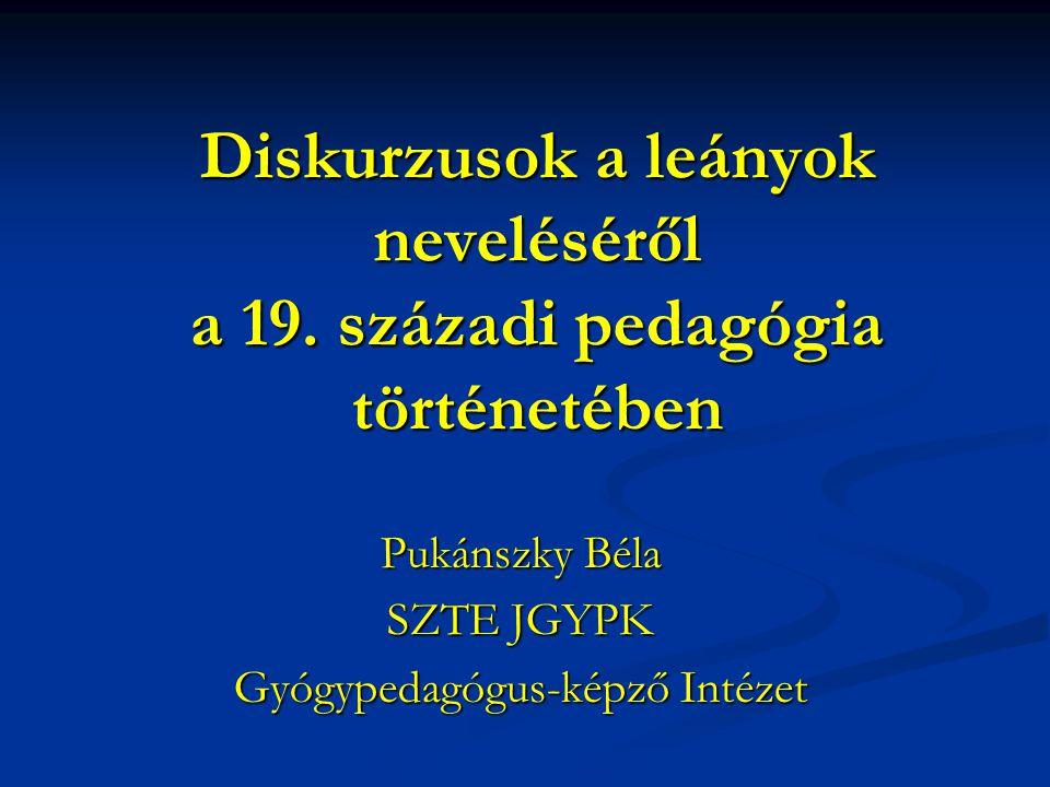 Diskurzusok a leányok neveléséről a 19. századi pedagógia történetében Pukánszky Béla SZTE JGYPK Gyógypedagógus-képző Intézet
