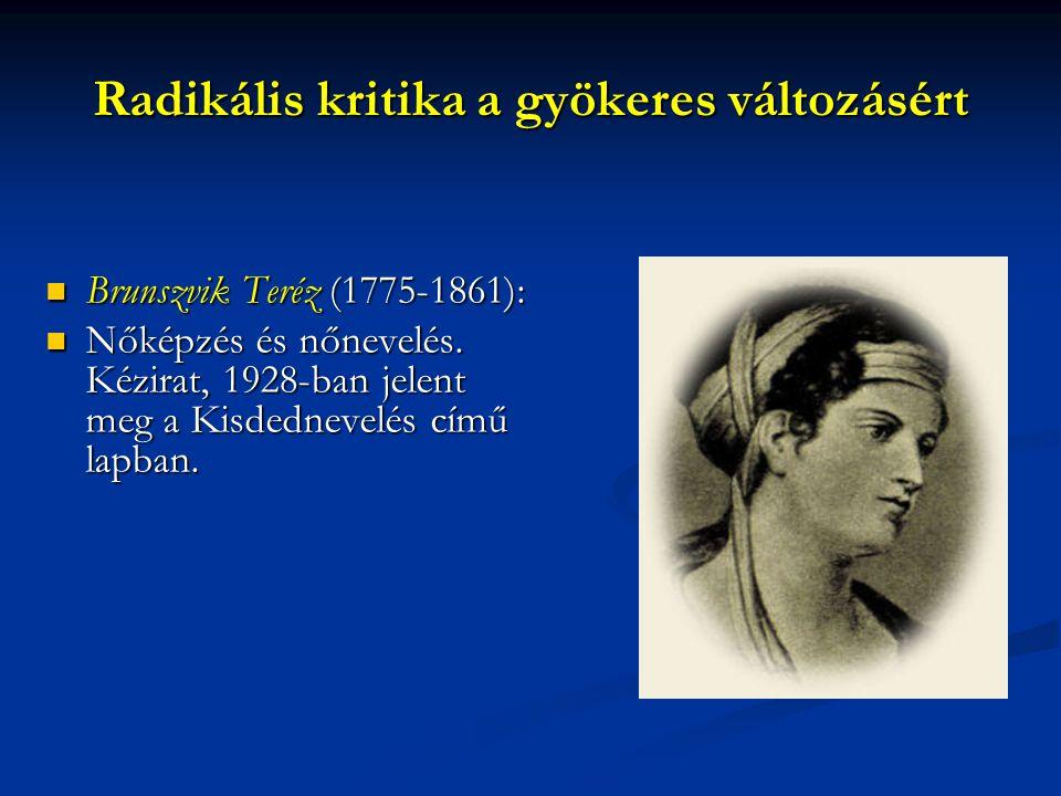 Radikális kritika a gyökeres változásért Brunszvik Teréz (1775-1861): Brunszvik Teréz (1775-1861): Nőképzés és nőnevelés. Kézirat, 1928-ban jelent meg