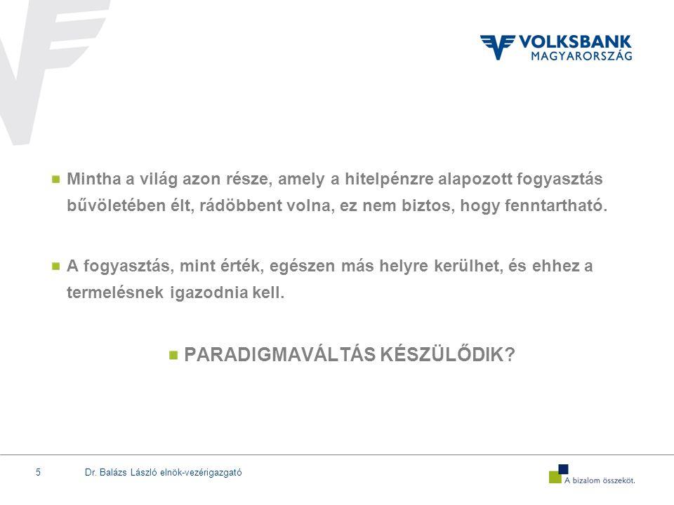 Dr. Balázs László elnök-vezérigazgató5 Mintha a világ azon része, amely a hitelpénzre alapozott fogyasztás bűvöletében élt, rádöbbent volna, ez nem bi