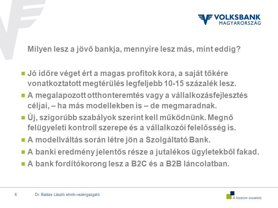 Dr. Balázs László elnök-vezérigazgató6 Milyen lesz a jövő bankja, mennyire lesz más, mint eddig? Jó időre véget ért a magas profitok kora, a saját tők