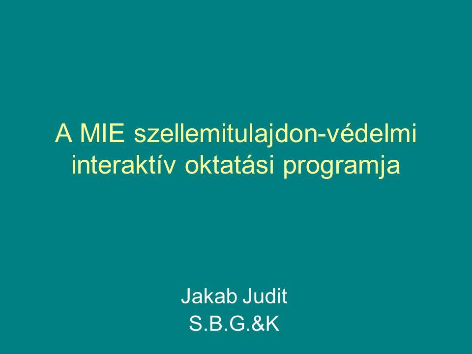 A MIE szellemitulajdon-védelmi interaktív oktatási programja Jakab Judit S.B.G.&K