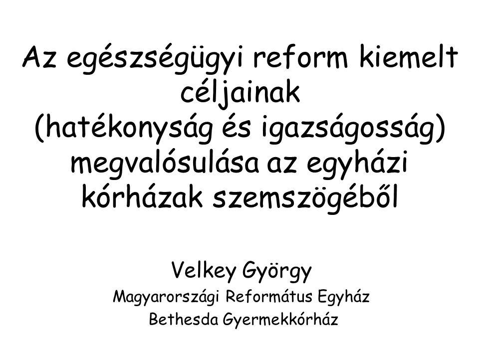 Az egészségügyi reform kiemelt céljainak (hatékonyság és igazságosság) megvalósulása az egyházi kórházak szemszögéből Velkey György Magyarországi Református Egyház Bethesda Gyermekkórház