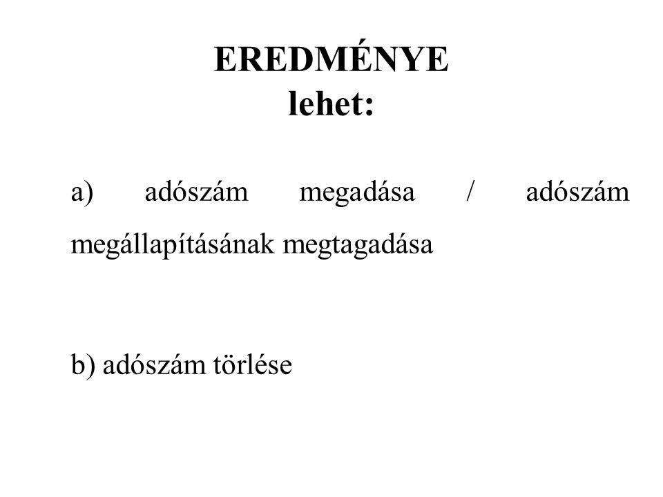 EREDMÉNYE lehet: a) adószám megadása / adószám megállapításának megtagadása b) adószám törlése