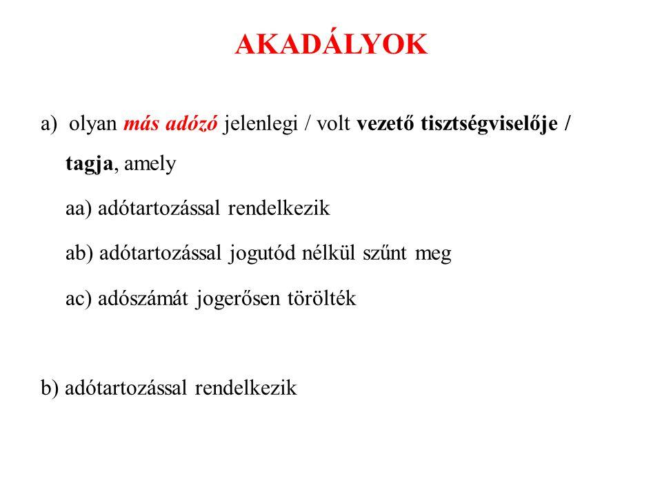 AKADÁLYOK a) olyan más adózó jelenlegi / volt vezető tisztségviselője / tagja, amely aa) adótartozással rendelkezik ab) adótartozással jogutód nélkül szűnt meg ac) adószámát jogerősen törölték b) adótartozással rendelkezik