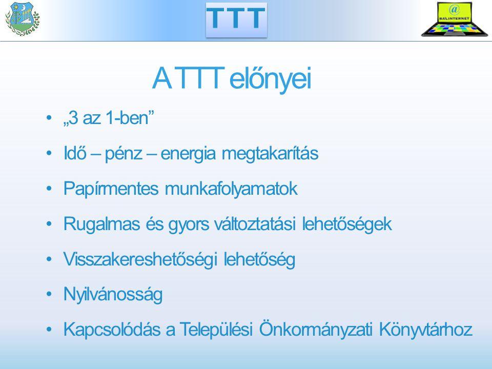 """A TTT előnyei """"3 az 1-ben Idő – pénz – energia megtakarítás Papírmentes munkafolyamatok Rugalmas és gyors változtatási lehetőségek Visszakereshetőségi lehetőség Nyilvánosság Kapcsolódás a Települési Önkormányzati Könyvtárhoz TTT"""