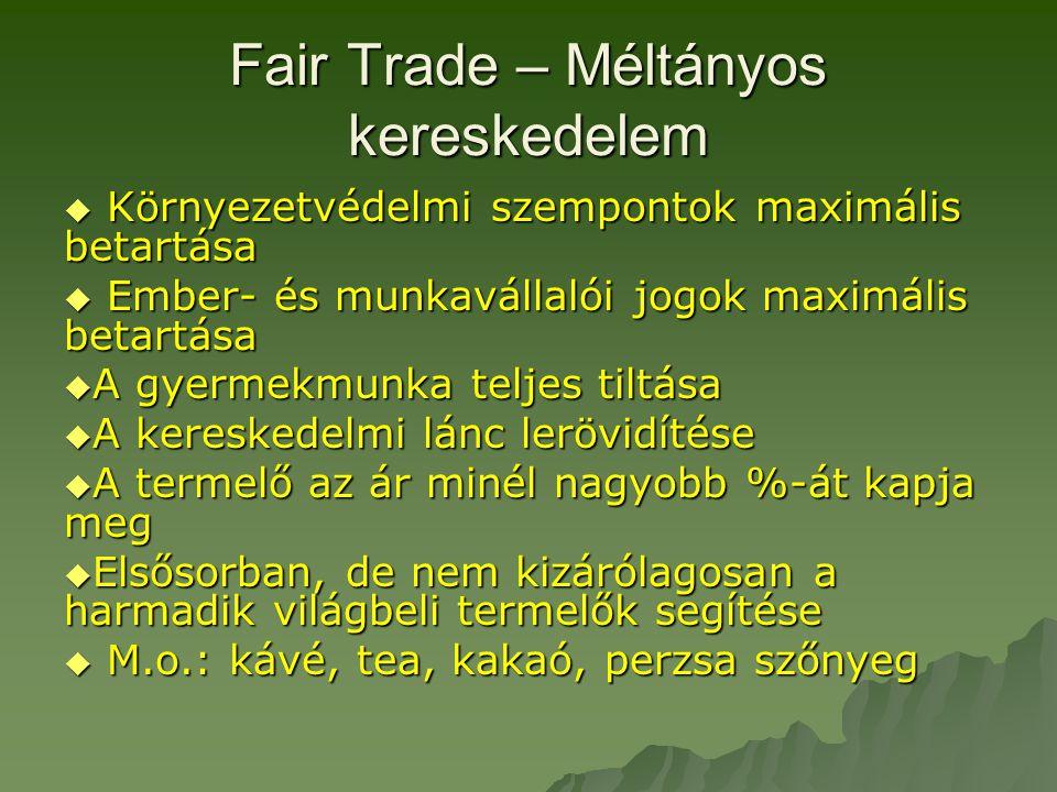 Fair Trade – Méltányos kereskedelem  Környezetvédelmi szempontok maximális betartása  Ember- és munkavállalói jogok maximális betartása  A gyermekmunka teljes tiltása  A kereskedelmi lánc lerövidítése  A termelő az ár minél nagyobb %-át kapja meg  Elsősorban, de nem kizárólagosan a harmadik világbeli termelők segítése  M.o.: kávé, tea, kakaó, perzsa szőnyeg