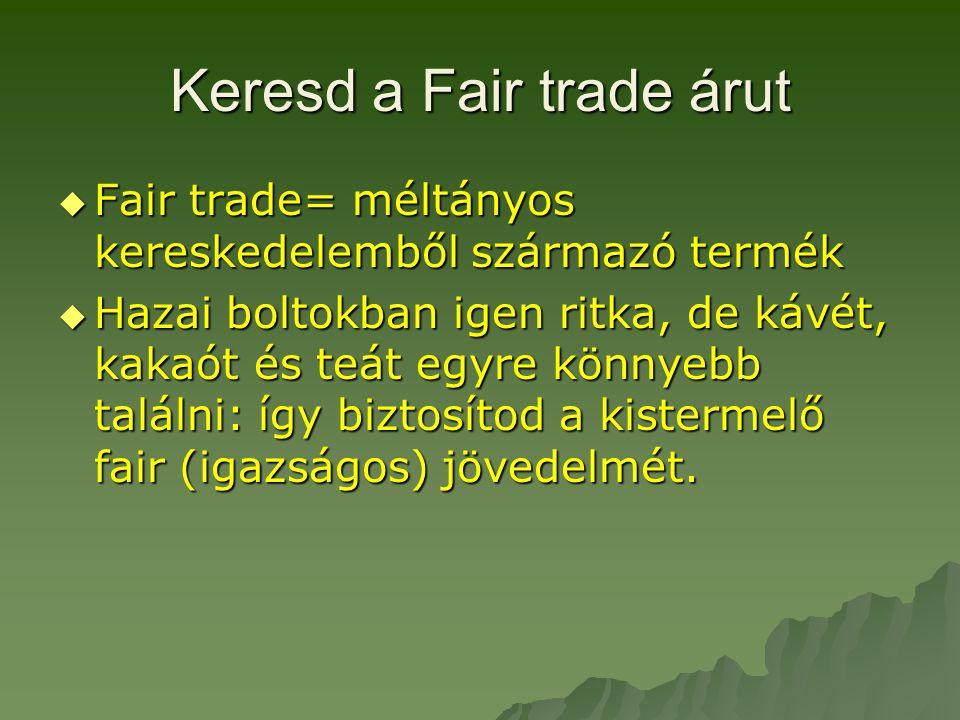 Keresd a Fair trade árut  Fair trade= méltányos kereskedelemből származó termék  Hazai boltokban igen ritka, de kávét, kakaót és teát egyre könnyebb találni: így biztosítod a kistermelő fair (igazságos) jövedelmét.