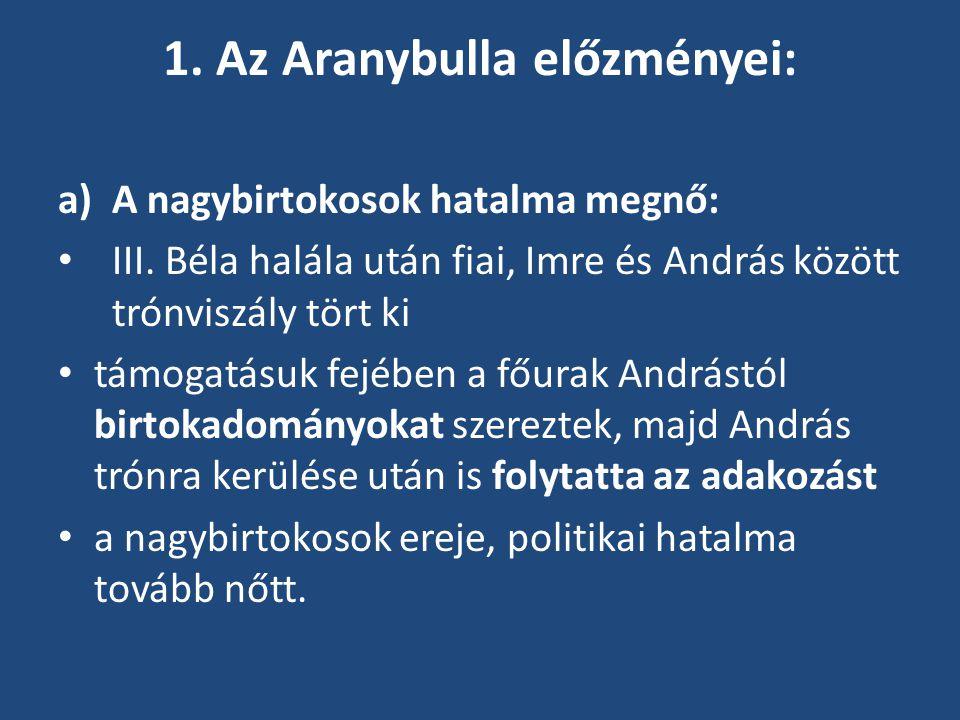 1. Az Aranybulla előzményei: a)A nagybirtokosok hatalma megnő: III. Béla halála után fiai, Imre és András között trónviszály tört ki támogatásuk fejéb