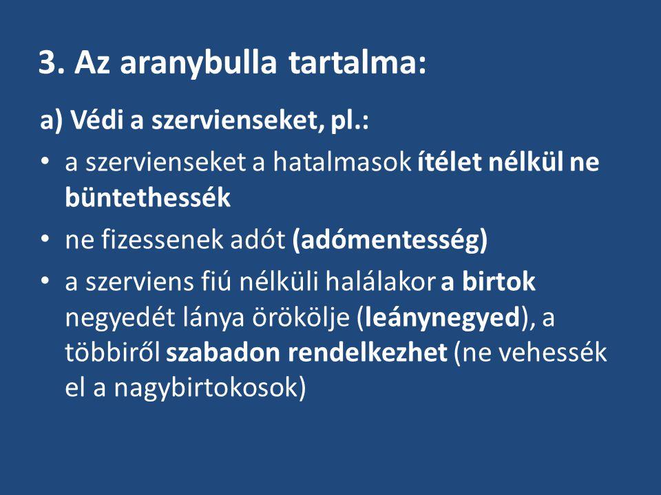 3. Az aranybulla tartalma: a) Védi a szervienseket, pl.: a szervienseket a hatalmasok ítélet nélkül ne büntethessék ne fizessenek adót (adómentesség)