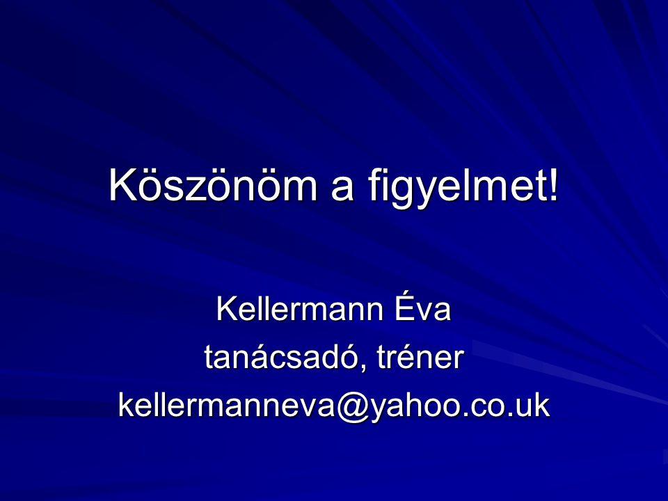 Köszönöm a figyelmet! Kellermann Éva tanácsadó, tréner kellermanneva@yahoo.co.uk