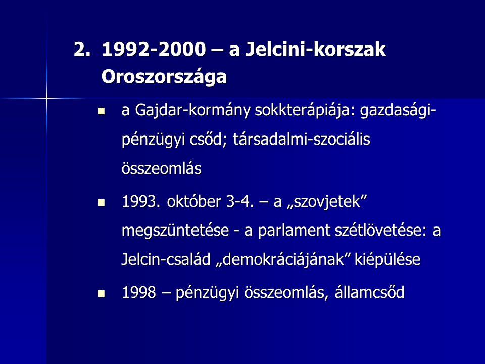 2.1992-2000 – a Jelcini-korszak Oroszországa a Gajdar-kormány sokkterápiája: gazdasági- pénzügyi csőd; társadalmi-szociális összeomlás a Gajdar-kormán