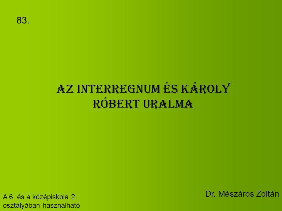 Az interregnum és Károly Róbert uralma A 6. és a középiskola 2. osztályában használható Dr. Mészáros Zoltán 83.