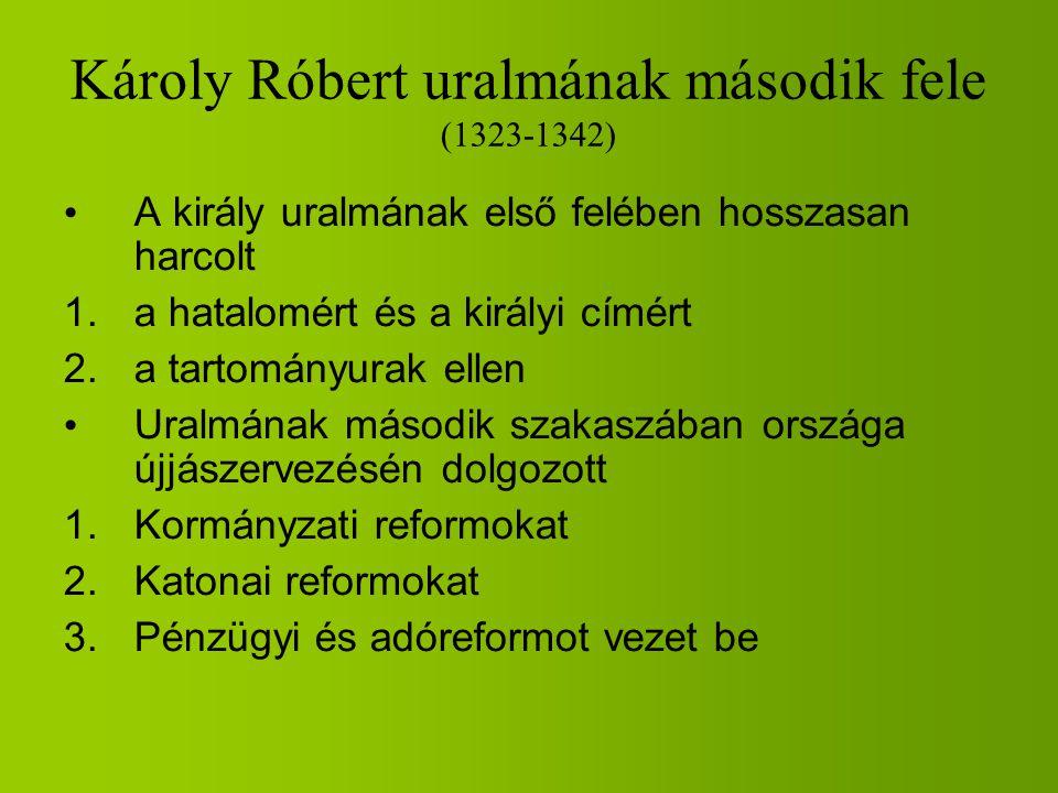 Károly Róbert uralmának második fele (1323-1342) A király uralmának első felében hosszasan harcolt 1.a hatalomért és a királyi címért 2.a tartományura
