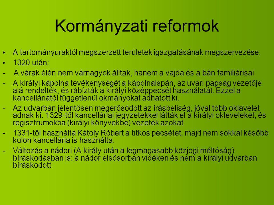 Kormányzati reformok A tartományuraktól megszerzett területek igazgatásának megszervezése. 1320 után: - A várak élén nem várnagyok álltak, hanem a vaj