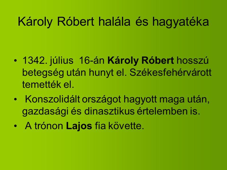 Károly Róbert halála és hagyatéka 1342. július 16-án Károly Róbert hosszú betegség után hunyt el. Székesfehérvárott temették el. Konszolidált országot