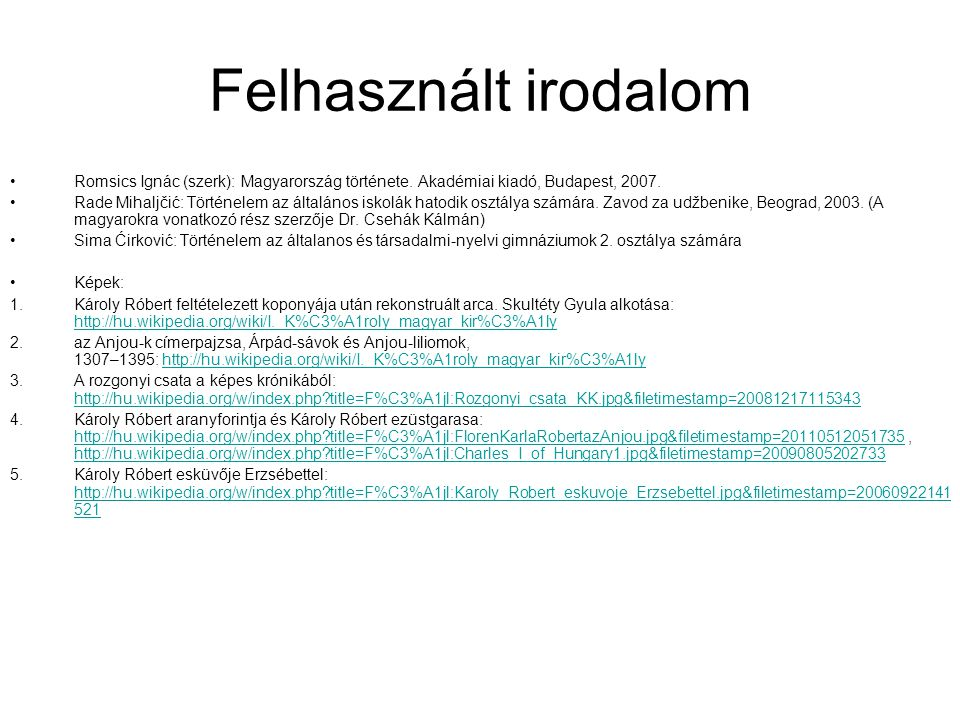 Felhasznált irodalom Romsics Ignác (szerk): Magyarország története. Akadémiai kiadó, Budapest, 2007. Rade Mihaljčić: Történelem az általános iskolák h