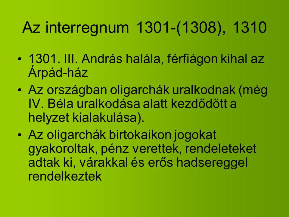 Az interregnum 1301-(1308), 1310 1301. III. András halála, férfiágon kihal az Árpád-ház Az országban oligarchák uralkodnak (még IV. Béla uralkodása al