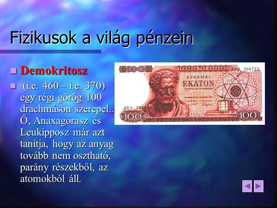 Fizikusok a világ pénzein Demokritosz Demokritosz (i.e. 460 – i.e. 370) egy régi görög 100 drachmáson szerepel.. Ő, Anaxagorasz és Leukipposz már azt