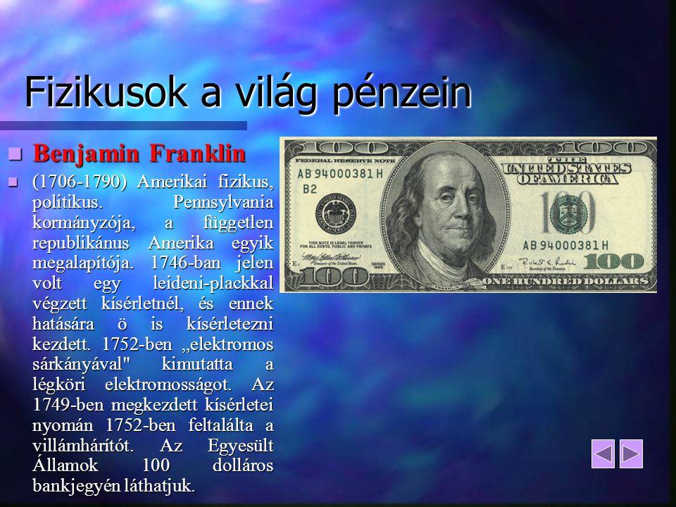 Fizikusok a világ pénzein Benjamin Franklin Benjamin Franklin (1706-1790) Amerikai fizikus, politikus. Pennsylvania kormányzója, a független republiká
