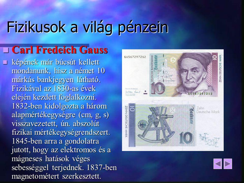 Fizikusok a világ pénzein Carl Fredeich Gauss Carl Fredeich Gauss képének már búcsút kellett mondanunk, hisz a német 10 márkás bankjegyen látható. Fiz