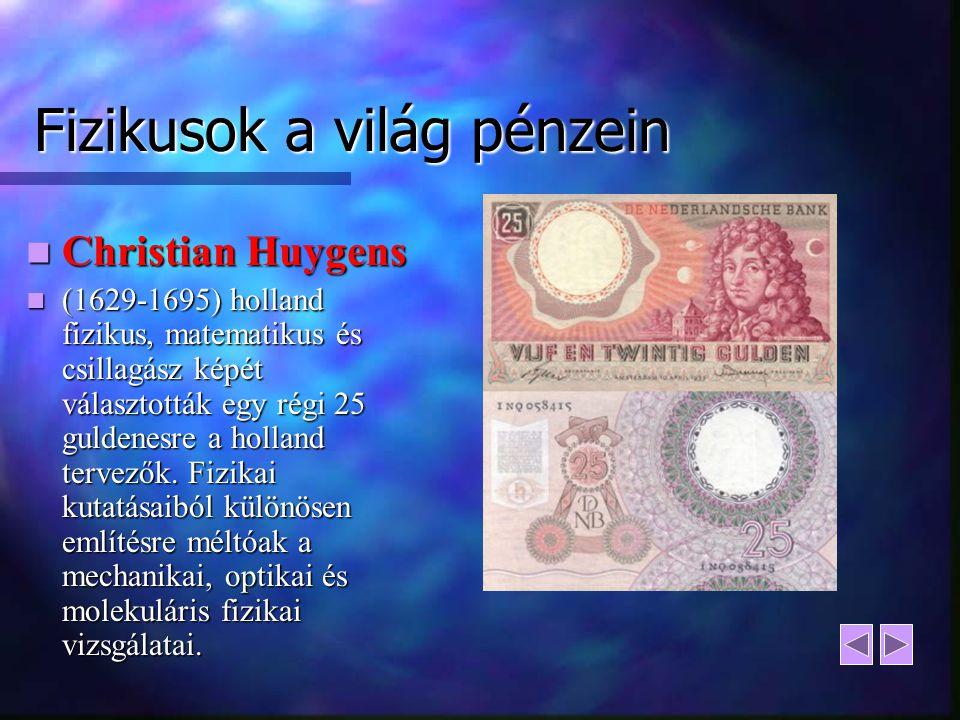 Fizikusok a világ pénzein Christian Huygens Christian Huygens (1629-1695) holland fizikus, matematikus és csillagász képét választották egy régi 25 gu