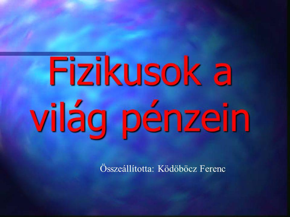 Fizikusok a világ pénzein Összeállította: Ködöböcz Ferenc