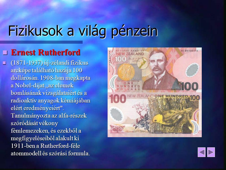 Fizikusok a világ pénzein Ernest Rutherford Ernest Rutherford (1871-1937) új-zélandi fizikus arcképe található hazája 100 dollárosán. 1908-ban megkapt