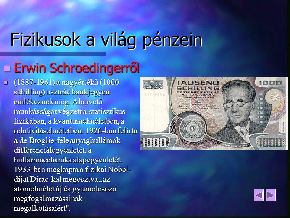 Fizikusok a világ pénzein Erwin Schroedingerről Erwin Schroedingerről (1887-1961) a nagyértékű (1000 schilling) osztrák bankjegyen emlékeznek meg. Ala