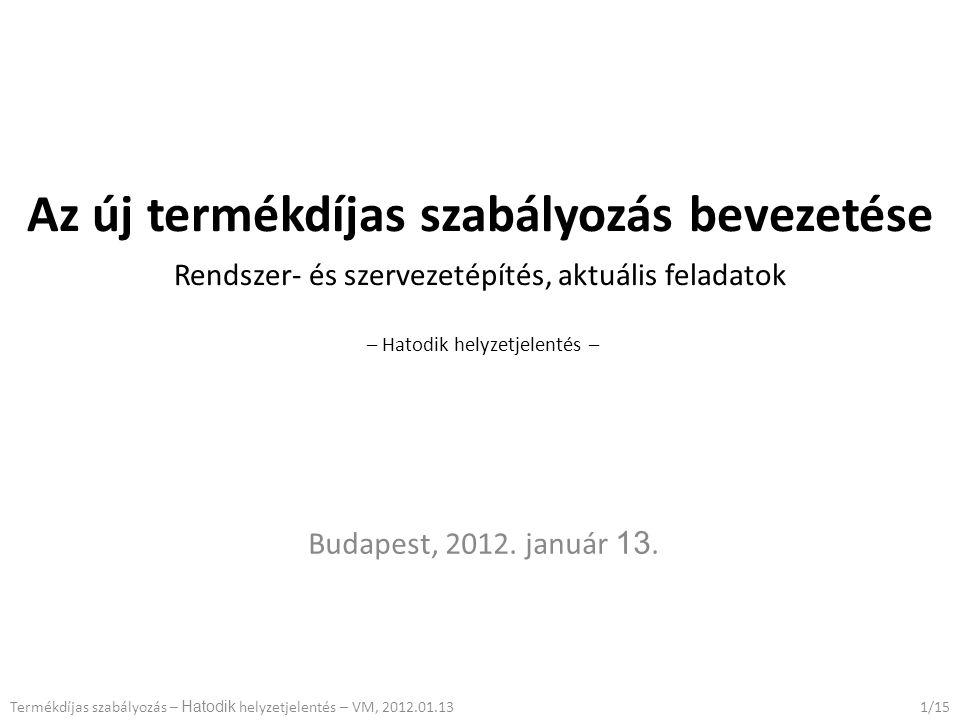 Az új termékdíjas szabályozás bevezetése Rendszer- és szervezetépítés, aktuális feladatok – Hatodik helyzetjelentés – Budapest, 2012.
