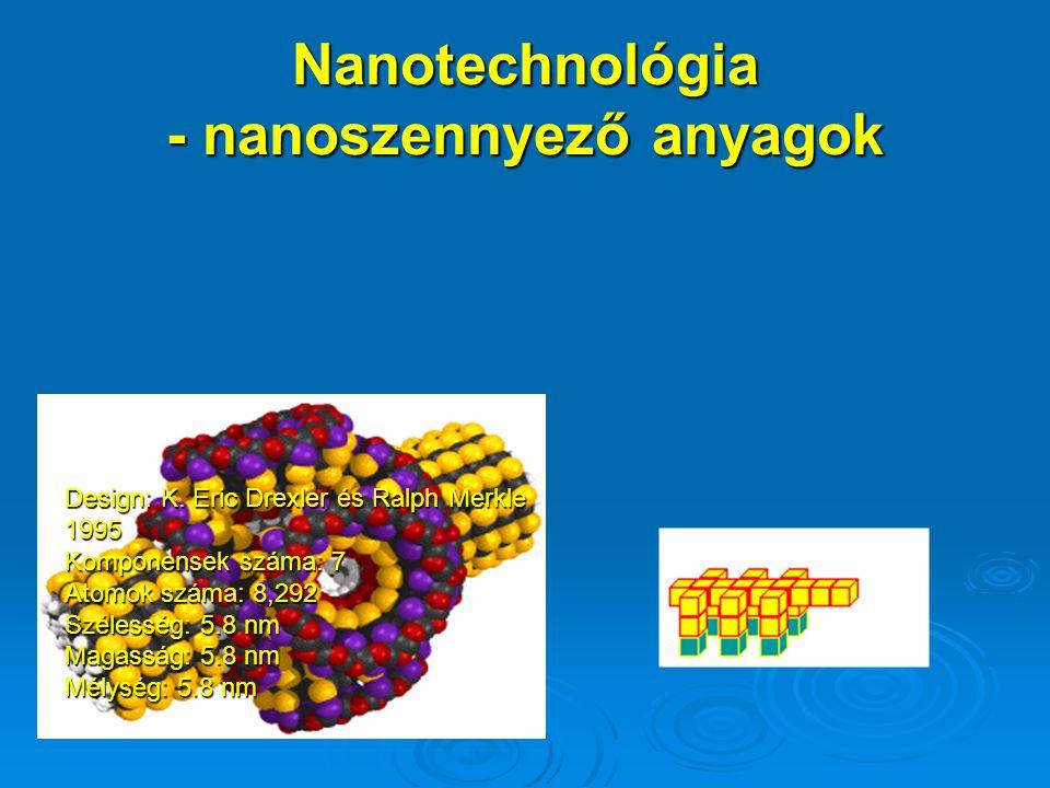 Nanotechnológia - nanoszennyező anyagok Design: K. Eric Drexler és Ralph Merkle 1995 Komponensek száma: 7 Atomok száma: 8,292 Szélesség: 5.8 nm Magass