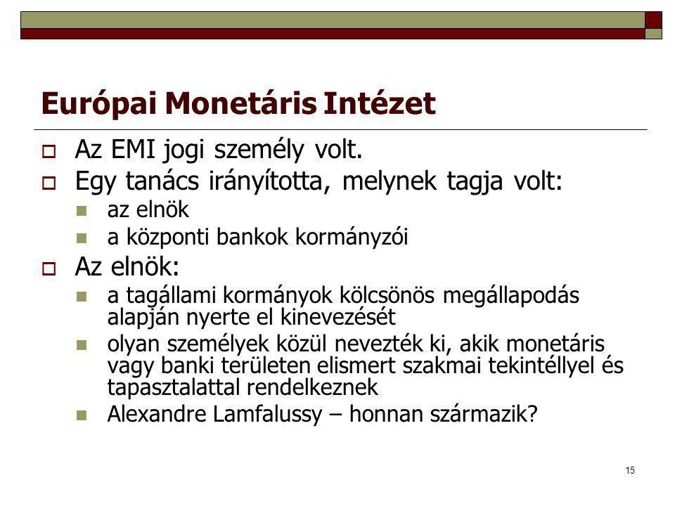 15 Európai Monetáris Intézet  Az EMI jogi személy volt.  Egy tanács irányította, melynek tagja volt: az elnök a központi bankok kormányzói  Az elnö