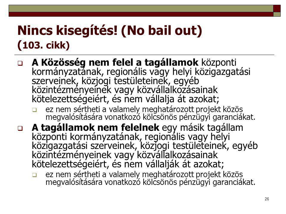 26 Nincs kisegítés! (No bail out) ( 103. cikk)  A Közösség nem felel a tagállamok központi kormányzatának, regionális vagy helyi közigazgatási szerve