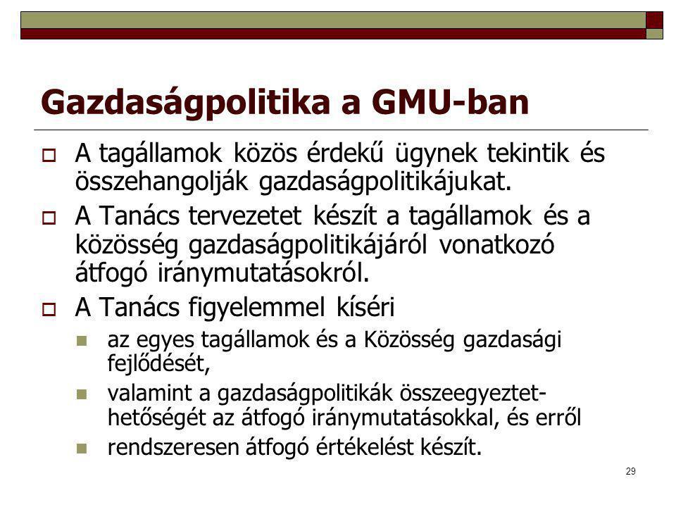 29 Gazdaságpolitika a GMU-ban  A tagállamok közös érdekű ügynek tekintik és összehangolják gazdaságpolitikájukat.  A Tanács tervezetet készít a tagá