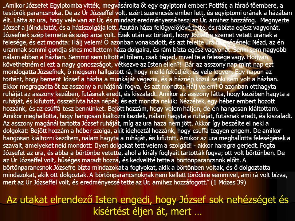 """""""Amikor Józsefet Egyiptomba vitték, megvásárolta őt egy egyiptomi ember: Potifár, a fáraó főembere, a testőrök parancsnoka. De az Úr Józseffel volt, e"""