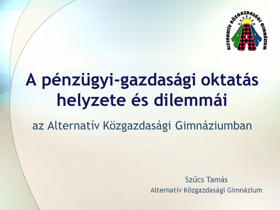 A pénzügyi-gazdasági oktatás helyzete és dilemmái az Alternatív Közgazdasági Gimnáziumban Szűcs Tamás Alternatív Közgazdasági Gimnázium