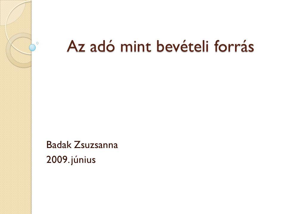 Az adó mint bevételi forrás Badak Zsuzsanna 2009. június