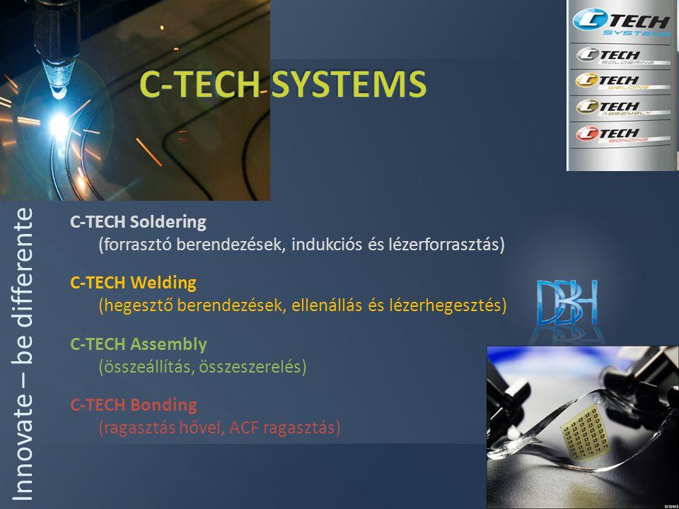 C-TECH Soldering (forrasztó berendezések, indukciós és lézerforrasztás) C-TECH Welding (hegesztő berendezések, ellenállás és lézerhegesztés) C-TECH Assembly (összeállítás, összeszerelés) C-TECH Bonding (ragasztás hővel, ACF ragasztás) Innovate – be differente
