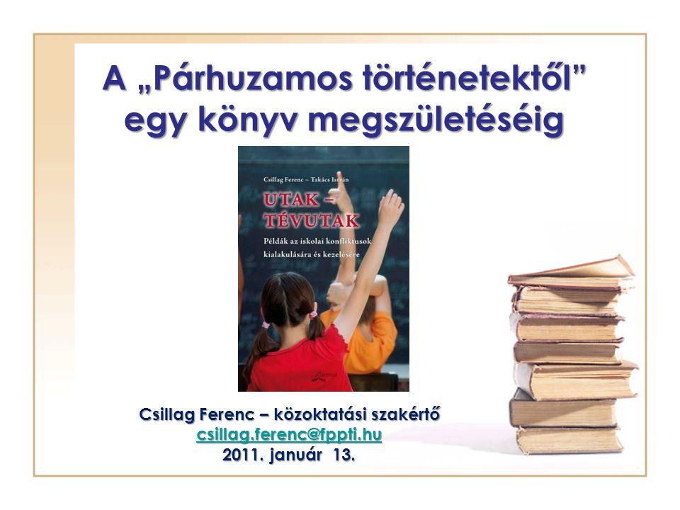 """A """"Párhuzamos történetektől egy könyv megszületéséig Csillag Ferenc – közoktatási szakértő csillag.ferenc@fppti.hu 2011."""