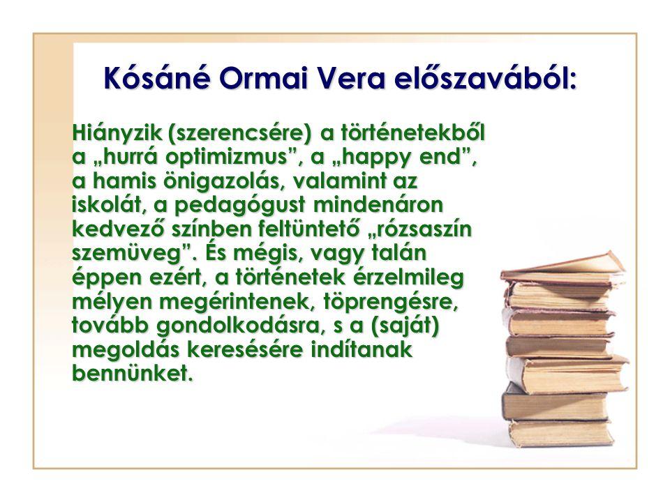 """Kósáné Ormai Vera előszavából: Hiányzik (szerencsére) a történetekből a """"hurrá optimizmus , a """"happy end , a hamis önigazolás, valamint az iskolát, a pedagógust mindenáron kedvező színben feltüntető """"rózsaszín szemüveg ."""