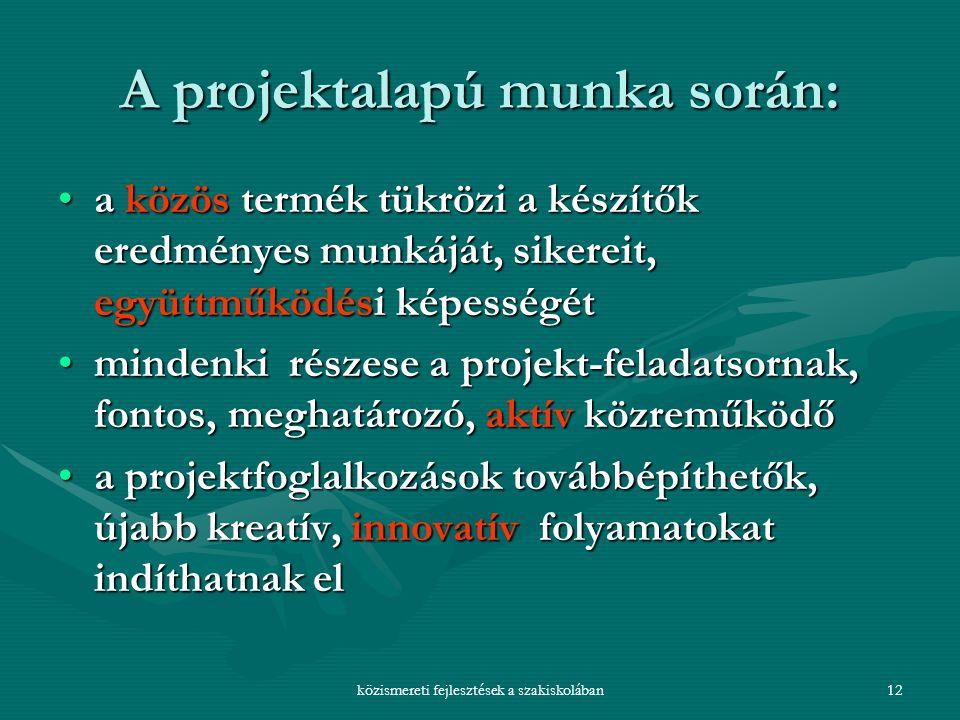 közismereti fejlesztések a szakiskolában12 A projektalapú munka során: a közös termék tükrözi a készítők eredményes munkáját, sikereit, együttműködési