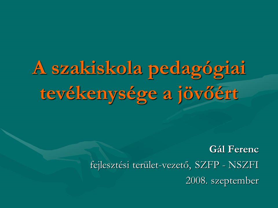 A szakiskola pedagógiai tevékenysége a jövőért Gál Ferenc fejlesztési terület-vezető, SZFP - NSZFI 2008. szeptember