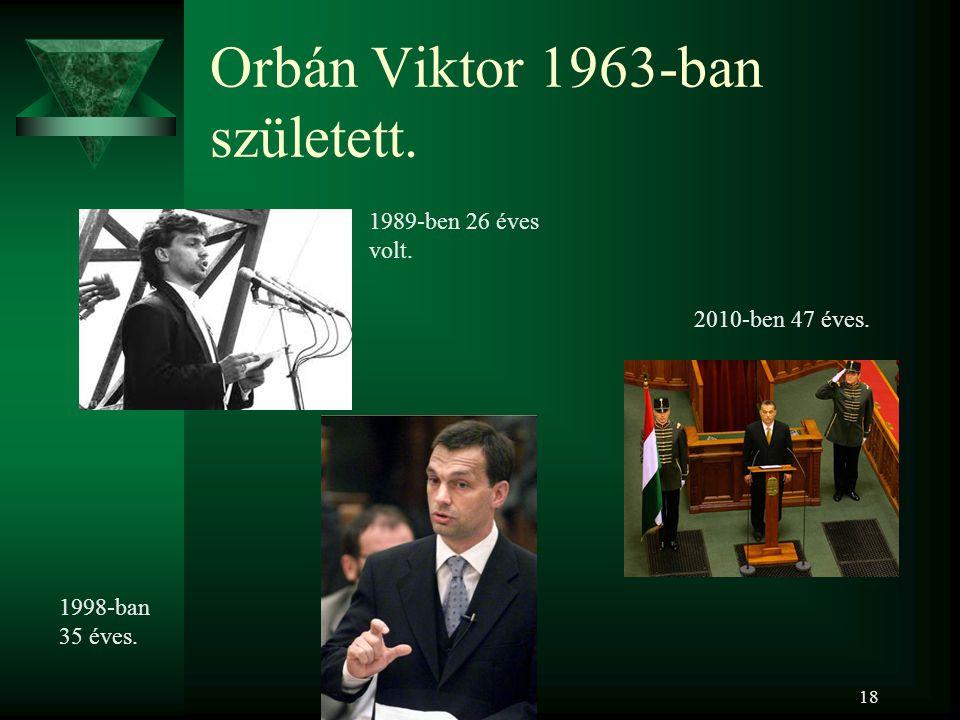 18 Orbán Viktor 1963-ban született.. 1998-ban 35 éves. 1989-ben 26 éves volt. 2010-ben 47 éves.