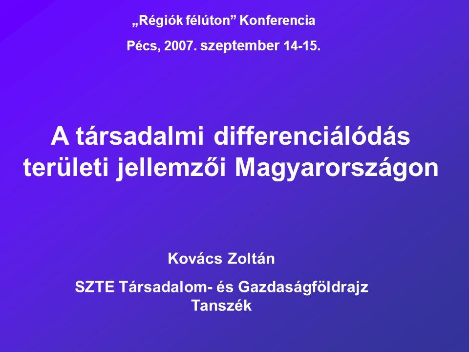 """A társadalmi differenciálódás területi jellemzői Magyarországon Kovács Zoltán SZTE Társadalom- és Gazdaságföldrajz Tanszék """"Régiók félúton"""" Konferenci"""
