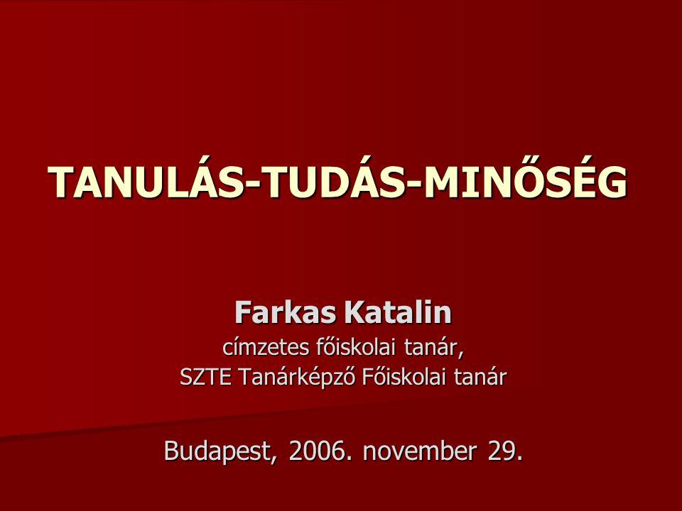 TANULÁS-TUDÁS-MINŐSÉG Farkas Katalin címzetes főiskolai tanár, SZTE Tanárképző Főiskolai tanár Budapest, 2006.