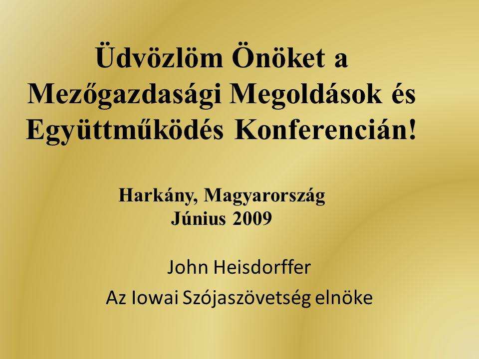 Üdvözlöm Önöket a Mezőgazdasági Megoldások és Együttműködés Konferencián! Harkány, Magyarország Június 2009 John Heisdorffer Az Iowai Szójaszövetség e